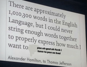 oh god oh fuck: There are approximately  I,010,300 Words in the English  Language, but l could never  string enough words together  to properly express how much  pee oh god oh fuck i  have to pee so bad  want to  Alexander Hamilton, to Thomas Jefferson oh god oh fuck