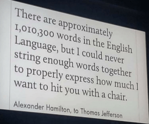 Master of words: There are approximately  I,010,300 Words in the English  Language, but 1 could never  string enough words together  to properly express how much 1  want to hit you with a chair.  Alexander Hamilton, to Thomas Jefferson Master of words