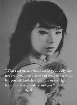 "Bjork: ""There are certain emotions in your body that  not even your best friend can sympathize with,  but you will find the right film or the right  book, and it will understand you.""  Bjork"