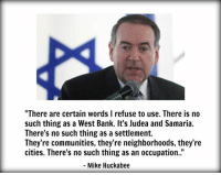 "Memes, Bank, and Banks: ""There are certain words l refuse to use. There is no  such thing as a West Bank. It's Judea and Samaria.  There's no such thing as a settlement.  They're communities, they're neighborhoods, they're  cities. There's no such thing as an occupation.  Mike Huckabee"