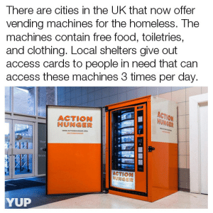 America, Food, and Homeless: There are cities in the UK that now offer  vending machines for the homeless. The  machines contain free food, toiletries,  and clothing. Local shelters give out  access cards to people in need that can  access these machines 3 times per day  ACTION  HUNGER  ACTION  HUWEBR  ut  thor  ACTION  YUP shejustwantssomuch:  annieskywalker:   resmeae:  yup-that-exists:  Get us on Instagram:https://www.instagram.com/yup.that.exists  *SLAMMING FIST ON TABLE*  MORE. OF. THIS.    EVERYWHERE!!!!   @America wyd