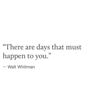 "Walt: ""There are days that must  happen to you.""  - Walt Whitman"