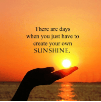 creating your own: There are days  when you just have to  create your own  SUNSHINE.