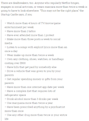 "ajani-on-the-spot: gehayi:  berlynn-wohl:  hapabap:  nazerine:   plasmalogical:   paxamericana:  Silicon Valley's 'Startup Castle' is looking for roommates, and the requirements are completely bonkers  good thing i listen to exactly one song with explicit lyrics every day   I've been saying this for a while but Startup Bro is the new and terrifying lovechild of the brogrammer and the business major and he is somehow even more self-centered and bigoted than either of them   No, no, guys, look closely. This house is looking for extremely physically fit young men (No drugs, no makeup, no special diet, exercise 15 hrs a week) who are passive and docile (no protests, no music lyrics with swears) who, most of all, will not be missed if they disappear (very little social media presence, not rich enough to own expensive luxury items, no need to constantly be in contact with their parents over bills/gifts, few identifying markings like tattoos) This is obviously an organ harvesting operation.   Actually it turned out that the guy who was running it wanted to create a quasi-paramilitary organization. There were so many horror stories about the place in the news that the landlord evicted everyone. (Gotta say, though, that I like the organ harvesting scheme better.)  ""It would have been better to have found out this was an organ harvesting scheme"" is not a sentiment I expected to see today, and yet. : There are dealbreakers, too. Anyone who regularly Netflix-binges  engages in social activism, or wears mascara more than twice a week is  going to have to look elsewhere. ""This may not be the right place,"" the  Startup Castle says, if you  - Watch more than 4 hours of TV/movie/game  entertainment per week  - Have more than 1 tattoo  - Have ever attended more than 1 protest  Make more than three posts a week to social  media  Listen to a songs with explicit lyrics more than an  once a day  Wear make-up more than twice a weelk  - Own any clothing, shoes, watches, or handbags  costing over $500  - Have bills that get paid by somebody else  Drive a vehicle that was given to you by your  parents  - Get regular spending money or gifts from your  parents  - Have more than one internet app date per week  - Have a complex diet that requires lots of  refrigerator space  - Drink alcohol more than 3 drinks per week  - Use marijuana more than twice a year  - Have been prescribed anything by a psychiatrist  more than once  - Use any other drug more than twice in your entire ajani-on-the-spot: gehayi:  berlynn-wohl:  hapabap:  nazerine:   plasmalogical:   paxamericana:  Silicon Valley's 'Startup Castle' is looking for roommates, and the requirements are completely bonkers  good thing i listen to exactly one song with explicit lyrics every day   I've been saying this for a while but Startup Bro is the new and terrifying lovechild of the brogrammer and the business major and he is somehow even more self-centered and bigoted than either of them   No, no, guys, look closely. This house is looking for extremely physically fit young men (No drugs, no makeup, no special diet, exercise 15 hrs a week) who are passive and docile (no protests, no music lyrics with swears) who, most of all, will not be missed if they disappear (very little social media presence, not rich enough to own expensive luxury items, no need to constantly be in contact with their parents over bills/gifts, few identifying markings like tattoos) This is obviously an organ harvesting operation.   Actually it turned out that the guy who was running it wanted to create a quasi-paramilitary organization. There were so many horror stories about the place in the news that the landlord evicted everyone. (Gotta say, though, that I like the organ harvesting scheme better.)  ""It would have been better to have found out this was an organ harvesting scheme"" is not a sentiment I expected to see today, and yet."