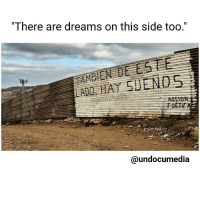 "Memes, 🤖, and Dream On: ""There are dreams on this side too  @undocumedia While in pursuit of your liberation, your goals, and dreams - when you find yourself deeming your life and your dreams to be greater or more valuable than those beyond the side of the border you can see - may you remind yourself that there is someone on the other side also in pursuit. ❤ StayHumble CheckYourPrivilege BeMindful WeAreOne HumanRace poeticjustice"
