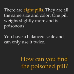 squidwurd:  dixiesaurer:  waepenlesbian:  anonymoustypewriter:  waepenlesbian:  anonymoustypewriter:  1) Put four pills on each side. The heavier side has the pill. Take the four pills from the heavier side. 2) Put two of the potential pills on each side of the scale. The heavier side has the poison pill. 3) Take the two potential pills. Swallow one. If you survive, you are holding the poison pill. If you die, you have eaten the poisoned pill. Either way you will find out which one it is for sure  1) Weigh 6 of them, 3 on each side2a) If both sides are equal, weigh the 2 you didn't use before.2b) If one side was heavier, pick 2 of the 3 and weigh them. Heavier one is poisoned. If they're even, it's the 3rd.  Well, all I can say is that we all have our methods and some of us are more willing to take a risk in the name of science  And here we see natural selection at work.  1) eat them all2) wait for death  1. Take 4 pills throw  in da trash 2. Take the other 4 pills throw in trash  3. Sell the scale on eBay for monies : There are eight pills. They are all  the same size and color. One pill  weighs slightly more and is  poisonous.  You have a balanced scale and  can only use it twice.  How can you find  the poisoned pill? squidwurd:  dixiesaurer:  waepenlesbian:  anonymoustypewriter:  waepenlesbian:  anonymoustypewriter:  1) Put four pills on each side. The heavier side has the pill. Take the four pills from the heavier side. 2) Put two of the potential pills on each side of the scale. The heavier side has the poison pill. 3) Take the two potential pills. Swallow one. If you survive, you are holding the poison pill. If you die, you have eaten the poisoned pill. Either way you will find out which one it is for sure  1) Weigh 6 of them, 3 on each side2a) If both sides are equal, weigh the 2 you didn't use before.2b) If one side was heavier, pick 2 of the 3 and weigh them. Heavier one is poisoned. If they're even, it's the 3rd.  Well, all I can say is that we all have our methods and some of us are more willing to take a risk in the name of science  And here we see natural selection at work.  1) eat them all2) wait for death  1. Take 4 pills throw  in da trash 2. Take the other 4 pills throw in trash  3. Sell the scale on eBay for monies