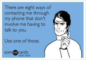 Dank, Memes, and Phone: There are eight ways of  contacting me through  my phone that don't  involve me having to  talk to you.  Use one of those.  somee cards  user card Exactly what I think when my phone rings. by icecreampopncereal FOLLOW 4 MORE MEMES.