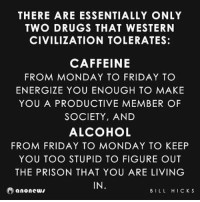 Accurate: THERE ARE ESSENTIALLY ONLY  TWO DRUGS THAT WESTERN  CIVILIZATION TOLERATES:  CAFFEINE  FROM MONDAY TO FRIDAY TO  ENERGIZE YOU ENOUGH TO MAKE  YOU A PRODUCTIVE MEMBER OF  SOCIETY, AND  ALCOHOL  FROM FRIDAY TO MONDAY TO KEEP  YOU TOO STUPID TO FIGURE OUT  THE PRISON THAT YOU ARE LIVING  IN  anonewv  BILL HICKS Accurate