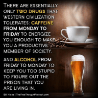 💭 Have you ever thought about it this way??? ☕️🐸🍻 Join Us: @TheFreeThoughtProject 💭 TheFreeThoughtProject 💭 LIKE our Facebook page & Visit our website for more News and Information. Link in Bio.... 💭 www.TheFreeThoughtProject.com: THERE ARE ESSENTIALLY  ONLY TWO DRUGS THAT  WESTERN CIVILIZATION  TOLERATES: CAFFEINE  FROM MONDAY TO  FRIDAY TO ENERGIZE  YOU ENOUGH TO MAKE  YOU A PRODUCTIVE  MEMBER OF SOCIETY.  AND ALCOHOL FROM  FRIDAY TO MONDAY TO  KEEP YOU TOO STUPID  TO FIGURE OUT THE  PRISON THAT YOU  ARE LIVING IN  Bill Hicks l TheFreeThoughtProject.com 💭 Have you ever thought about it this way??? ☕️🐸🍻 Join Us: @TheFreeThoughtProject 💭 TheFreeThoughtProject 💭 LIKE our Facebook page & Visit our website for more News and Information. Link in Bio.... 💭 www.TheFreeThoughtProject.com
