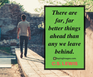 30 C.S. Lewis Quotes on Profound Love and Faith #sayingimages #cslewisquotes #cslewisquote #cslewis: There are  far, far  better things  ahead than  any we leave  behind.  SayingImages.com  C.S.LEWIS 30 C.S. Lewis Quotes on Profound Love and Faith #sayingimages #cslewisquotes #cslewisquote #cslewis