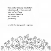 Invest, Them, and What: there are far too many mouths here  but not enough of them are worth  what you're offering  give yourself to a few  and to those few  give heavily  invest in the right people rupi kaur