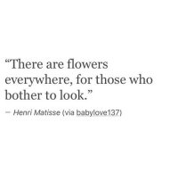"Flowers, Who, and Via: ""There are flowers  everywhere, for those who  bother to look.""  Henri Matisse (via babylove137)"
