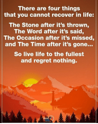 There are four things that you cannot recover in life: The Stone after it's thrown, The Word after it's said, The occasion after it's missed, and The Time after it's gone... So live life to the fullest and regret nothing. positiveenergyplus: There are four things  that you cannot recover in life:  The Stone after it's thrown  The Word after it's said,  The occasion after it's missed  and The Time after it's gone...  So live life to the fullest  and regret nothing. There are four things that you cannot recover in life: The Stone after it's thrown, The Word after it's said, The occasion after it's missed, and The Time after it's gone... So live life to the fullest and regret nothing. positiveenergyplus