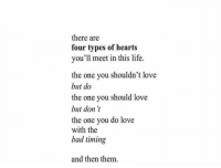 Bad, Life, and Love: there are  four types of hearts  you'll meet in this life.  the one you shouldn't love  but do  the one you should love  but don't  the one you do love  with the  bad timing  and then them.