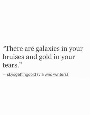 "galaxies: ""There are galaxies in your  bruises and gold in your  tears.""  9>  skysgettingcold (via wnq-writers)"