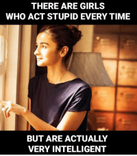 Stupid Memes: THERE ARE GIRLS  WHO ACT STUPID EVERY TIME  BUT ARE ACTUALLY  VERY INTELLIGENT