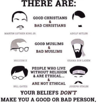 This is proof that even if your religion - or lack thereof - is correct in the end, it doesn't mean it's morally right. So just live your lives and stop forcing arguments into every aspect of them -Chance 🌸: THERE ARE:  GOOD CHRISTIANS  BAD CHRISTIANS  MARTIN LUTHER KING JR  ADOLF HITLER  GOOD MUSLIMS  BAD MUSLIMS  MALCOMX  OSAMA BIN LADEN  PEOPLE WHO LIVE  WITHOUT RELIGION  & ARE ETHICAL..  ARE NOT ETHICAL  YOUR BELIEFS DON'T  MAKE YOU A GOOD OR BAD PERSON  BILL GATES  JOSEPH STALIN This is proof that even if your religion - or lack thereof - is correct in the end, it doesn't mean it's morally right. So just live your lives and stop forcing arguments into every aspect of them -Chance 🌸