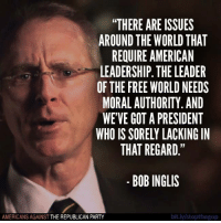 "Thanks to Donald Trump, the United States has no leadership.   Like Americans Against The Republican Party to show where you stand!: THERE ARE ISSUES  AROUND THE WORLD THAT  REQUIRE AMERICAN  LEADERSHIP. THE LEADER  OF THE FREE WORLD NEEDS  MORAL AUTHORITY. AND  WE'VE GOT A PRESIDENT  WHO IS SORELY LACKING N  THAT REGARD.""  BOB INGLIS  AMERICANS AGAINST THE REPUBLICAN PARTY  bit.ly/stopthegop Thanks to Donald Trump, the United States has no leadership.   Like Americans Against The Republican Party to show where you stand!"