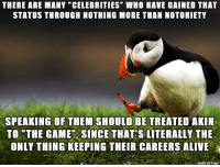 "Sounds like Car-smashian, Denner, etc: THERE ARE MANY ""CELEBRITIES"" WHO HAVE GAINED THAT  STATUS THROUGH NOTHING MORE THAN NOTORIETY  SPEAKING OF THEM SHOULD BE TREATED AKIN  TO ""THE GAME , SINCE THAT'S LITERALLY THE  ONLY THING KEEPING THEIR CAREERS ALIVE  on imqu Sounds like Car-smashian, Denner, etc"