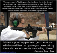 "Senator Rand Paul  (MB): ""There are many in Washington who give lip service to the Second  Amendment, but vote to restrict gun ownership once they begirn  serving in public office. Gun control laws only restrict access to  responsible gun ownership. High risk individuals will still be able to  acquire firearms even with an increase in prevention...  I do not support any proposed gun control law  which would limit the right to gun ownership by  those who are responsible, law-abiding citizens.""  Senator Rand Paul  facebook.com/Rand2016 Senator Rand Paul  (MB)"