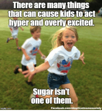 Memes, Roger, and Vision: There are many things  that can cause kids to act  hyperand overly excited  Sugar isn't  one of them.  Facebook.com/skepticalmemesociety  mgflip com By request: The myth that sugar makes kids excited and energetic has been long debunked, yet it still has widespread acceptance. It's a case of confirmation bias, tunnel vision, and a good example of the weakness of personal anecdotes. http://www.livescience.com/55754-does-sugar-make-kids-hyper.html (Image: Carissa Rogers (CC))