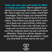 """AMEN!: There are men who will make an effort  to make you smile. They'll support your  dreams & encourage the positives in your  life. They'll write you love notes, sweet text  messages. They'll enjoy you beyond the  bedroom. They'll want to know if you've  eaten. They'll feed your body when need  be & feed your mind if that's what you  crave. There are men who will love you in  ways you've yet to be loved & that love  won't be watered down by just a physical  attraction. That love will be deeper, so  deep that the galaxy will be jealous. hope  you find that. It's rare but so are you.""""  RQ  RELATIONSHIP  QUOTES AMEN!"""
