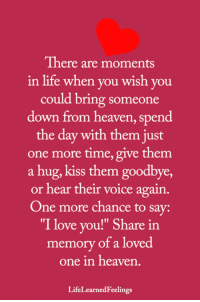 "Heaven, Life, and Love: There are moments  in life when you wish you  could bring someone  down from heaven, spend  the day with them just  one more time, give them  a hug, kiss them goodbye,  or hear their voice again.  One more chance to say:  ""I love you!"" Share in  memory of a loved  one in heaven  LifeLearnedFeelings <3"