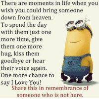Heaven, Life, and Love: There are moments in life when you  wish you could bring someone  down from heaven.  To spend the day  with them just one  more time, give  them one more  hug, kiss them.  goodbye or hear  their voice again.  One more chance to  say I Love You!  Share this in remembrance of  someone who is not here.