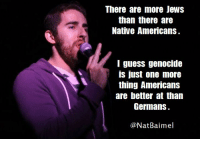 'MURICA: There are more JewS  than there are  Native Americans.  guess genocide  is just one more  thing Americans  are better at than  Germans.  @Nat Bai mel 'MURICA