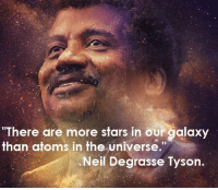 "me irl: ""There are more stars in our galaxy  than atoms in the universe.""  Neil Degrasse Tyson. me irl"