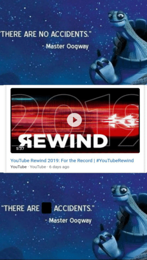 """For the 2nd consecutive year...: THERE ARE NO ACCIDENTS.""""  Master Oogway  SEWIND  5:37  YouTube Rewind 2019: For the Record   #YouTubeRewind  YouTube · YouTube · 6 days ago  """"THERE ARE  ACCIDENTS.""""  Master Oogway For the 2nd consecutive year..."""