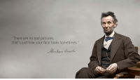 """""""There are no bad pictures; that's just how your face looks sometimes.""""― Abraham Lincoln [3130x1761]: """"There are no bad pictures;  that's just how your face looks sometimes."""" """"There are no bad pictures; that's just how your face looks sometimes.""""― Abraham Lincoln [3130x1761]"""