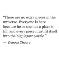 """Deepak Chopra, Jigsaw, and Universe: """"There are no extra pieces in the  universe. Everyone is here  because he or she has a place to  fill, and every piece must fit itself  into the big jigsaw puzzle.""""  -Deepak Chopra"""