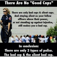 "orderfollwers realtalk: There Are No ""Good Cops""  There are only bad cops & silent cops.  And staying silent as your fellow  officers abuse their power,  or not standing up against injustice,  still makes you a bad cop.  fb/my2cents.galiquo  In conclusion:  There are only 2 types of police.  The bad cop & the silent bad cop. orderfollwers realtalk"