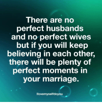 perfect: There are no  perfect husbands  and no perfect wives  but if you will keep  believing in each other,  there will be plenty of  perfect moments in  your marriage.  llovemyselfdoyouu