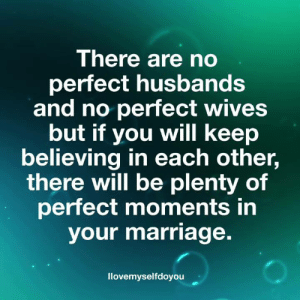 wives: There are no  perfect husbands  and no perfect wives  but if you will keep  believing in each other,  there will be plenty of  perfect moments in  your marriage.  llovemyselfdoyouu
