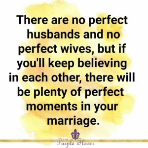 wives: There are no perfect  husbands and no  perfect wives, but if  you'll keep believing  in each other, there will  be plenty of perfect  moments in your  marriage.  THE  Purple Stomer