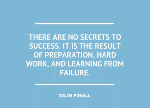 Work, Image, and Colin Powell: THERE ARE NO SECRETS TO  SUCCESS. IT IS THE RESULT  OF PREPARATION, HARD  WORK, AND LEARNING FROM  FAILURE.  COLIN POWELL [Image] There are no secrets