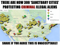 "Memes, New York, and Flo: THERE ARE NOW 300 ""SANCTUARY CITIES'  PROTECTING CRIMINAL ILLEGALALIENS  Map Satellite  City  ONTARIO  County  State  RTH  AKOTA  MONTANA  MINN  Removed from List  SOUTH  DAKOTA  CIS ORG  ON  ICHIGAN  DAHO  WYOMIN  NEBR  ILLIN  New York  ND  NEVADA  UTAH  DENJ  WEST  C.  MISSOURI  VIRGINIA  KENTUCKY  VIRGINIA  as Vegas  NORTH  OKLAHOMA  TENNES  CAROLINA  ARKANSAS  Los  AA  ARIZ  SOUTH  MISSISSIPPI  CAROLINA  ALABAMA  San Diego  GEORGIA  rsUSAEC  Houston  FLO  SHARE IF YOU AGREE THIS IS UNACCEPTABLE! Unacceptable!"