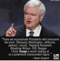 "Memes, Lincoln, and 🤖: ""There are occasionally Presidents who transcend  the norm. Obviously, Washington, Jefferson,  Jackson, Lincoln, Theodore Roosevelt,  Woodrow Wilson, FDR, Reagan  I think Trump is worth looking at  as a potentially transcendent figure.""  FOX  Newt Gingrich  NEWS In a fascinating speech to the National Defense University, Newt Gingrich used history and data to explain the concept of ""Trumpism."""