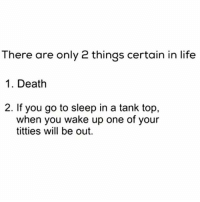 Ass, Go to Sleep, and Life: There are only 2 things certain in life  1. Death  2. If you go to sleep in a tank top  when you wake up one of your  titties will be out. Works For Us Men...Nothing Like A Sexy Ass Pacifier 😂😂😂😂😂😂 pettypost pettyastheycome straightclownin hegotjokes jokesfordays itsjustjokespeople itsfunnytome funnyisfunny randomhumor