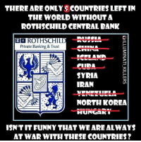 Memes, North Korea, and Bank: THERE ARE ONLY SCOUNTRIES LEFT IN  THE WORLD WITHOUT A  ROTHSCHILD CENTRAL BANK  ER ROTHSCHILD  Private Banking & Trust  I ELANA  AA SYRIA  IRAN  NORTH KOREA  HUNGAK  ISNTITFUNNY THAT WE ARE ALWAYS  AT WAR WITH THESE COUNTRIES? ~ By Ded Silence