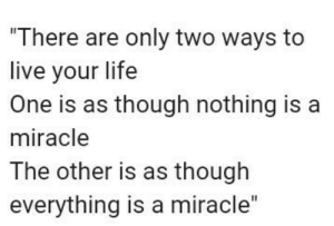 Only Two: There are only two ways to  live your life  One is as though nothing is a  miracle  The other is as though  everything is a miracle""