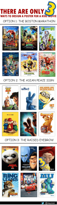 Asian, Bailey Jay, and Beautiful: THERE ARE ONLY  WAYS TO DESIGN A POSTER FOR A KIDS MOVIE   OPTION 1: THE BOSTON MARATHON  ESCAPE  FART  ONSTRES  ΤΟΥ  STORY  SHHRek  2010   OPTION 2: THE ASIAN PEACE SIGN  MORE MINIONS. MORE  DESPICABLE  STORY  ME2  2013  RFIEL  MARCH 200  christmas day   OPTION 3: THE RAISED EYEBROW  FERRELL  PITT  MAY26  JUNE 18  RING  LEARER  HEART  RAKER  HEDGE  MAY 19  JUNE 21  乡@sleepyskunk hiccup-hiccup:  we-teens-stay-forever-young:  And then there is this beautiful work of art that has it's own catagory:   YES ^