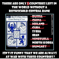 Memes, North Korea, and Bank: THERE ARE ONLYSCOUNTRIES LEFT IN  THE WORLD WITHOUT A  ROTHSCHILD CENTRAL BANK  EER ROTHSCHILD  Private Banking & Trust  A SYRIA  IRAN  NORTH KOREA  HUNGAk  ISN TITFUNNY THATWE ARE ALWAYS  AT WARWITH THESE COUNTRIES?