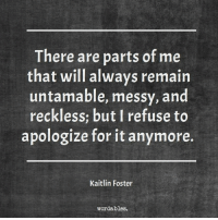 Word, Fosters, and Will: There are parts of me  that will always remain  untamable, messy, and  reckless but I refuse to  apologize for it anymore.  Kaitlin Foster  word ables.