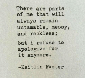 Kaitlin: There are parts  of me that will  always remain  untamable, messy,  and reckless;  but i refuse to  apelogize for  it anymore.  -Kaitlin Foster