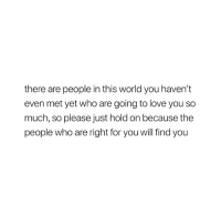 Love, World, and Who: there are people in this world you haven't  even met yet who are going to love you so  much, so please just hold on because the  people who are right for you will find you