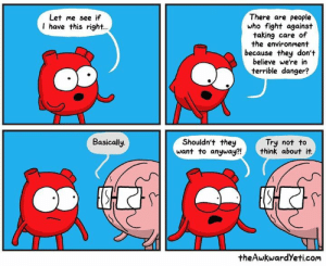 Memes, Fight, and 🤖: There are people  who fight against  taking care of  the environment  because they don't  believe we're in  terrible danger?  Let me see if  I have this right..  Basically  Shouldn't they  want to anyway?!  Try not to  think about it.  the AwkwardYeti.com
