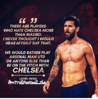 Arsenal, Chelsea, and Memes: THERE ARE PLAYERS  WHO HATE CHELSEA MORE  THAN MADRID.  I NEVER THOUGHT I WOULD  HEAR MYSELF SAY THAT.  WE WOULD RATHER PLAY  ARSENAL MAN UTD  OR ANYONE ELSE THAN  BE ON THE PITCH WITH  CHELSEA  LIONEL MESS Can everyone tag @leomessi 👇🏼